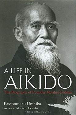 A Life in Aikido: The Biography of Founder Morihei Ueshiba 9784770026170