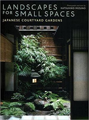 Landscapes for Small Spaces: Japanese Courtyard Gardens 9784770028747