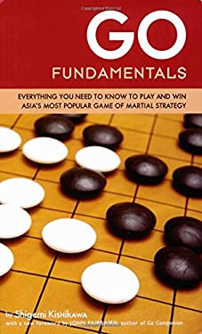 Go Fundamentals: Everything You Need to Know to Play and Win Asia's Most Popular Game of Martial Strategy 9784805310700
