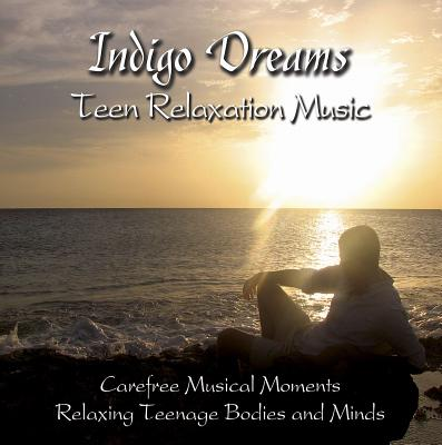 Indigo Dreams Teen Relaxation Music: Carefree Musical Moments Relaxing Teenage Bodies and Minds