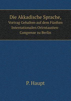 Die Akkadische Sprache, Vortrag Gehalten auf dem Fnften Internationalen Orirntausten-Congresse zu Berlin (German Edition)