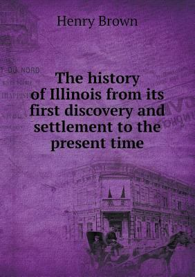 The history of Illinois from its first discovery and settlement to the present time