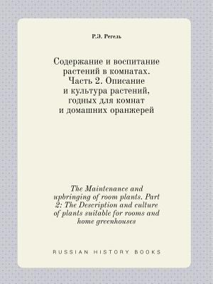 The Maintenance and upbringing of room plants. Part 2: The Description and culture of plants suitable for rooms and home greenhouses (Russian Edition)