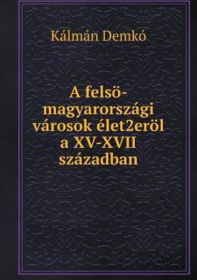 A Felso-Magyarorszagi Varosok Elet2erol a XV-XVII Szazadban 9785518955516
