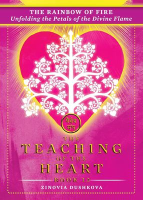 The Rainbow of Fire: Unfolding the Petals of the Divine Flame (The Teaching of the Heart)