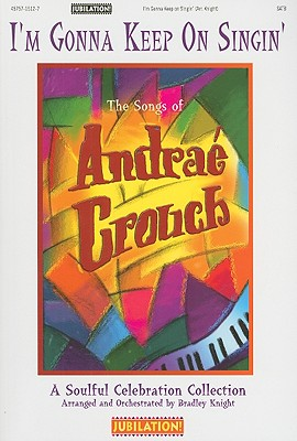I'm Gonna Keep on Singing: The Songs of Andrae Crouch: A Soulful Celebration Collection