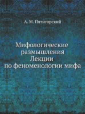 Mifologicheskie Razmyshleniia: Lektsii Po Fenomenologii Mifa 9785785900028