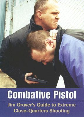Combative Pistol: Jim Grover's Guide to Extreme Close-Quarters Shooting