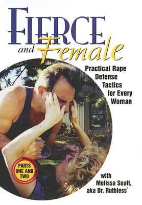 Fierce and Female, Parts One and Two: Practical Rape Defense Tactics for Every Woman