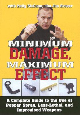 Minimum Damage, Maximum Effect: A Complete Guide to the Use of Pepper Spray, Less-Lethal, and Improvised Weapons