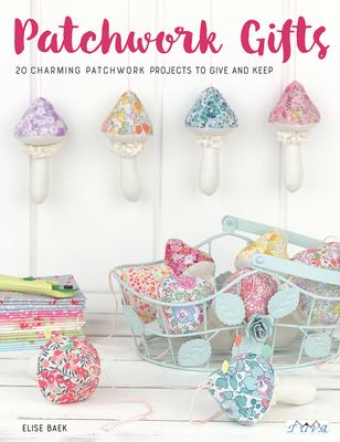 Patchwork Gifts: 20 Charming Patchwork Projects to Give and Keep