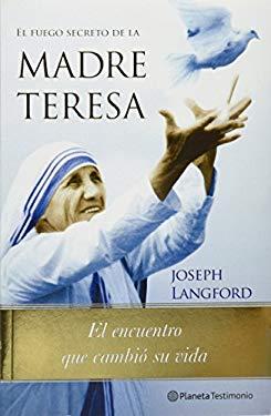 El Fuego Secreto de la Madre Teresa: La Experiencia Que Cambio la Vida de la Madre Teresa y Que Puede Cambiar la Tuya = Mother Teresa's Secret Fire 9786070703287