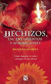 Hechizos, Encantamientos y Afirmaciones: Como Iluminar Tu Vida y Conseguir Lo Que Deseas = Just Spells - Sharma, Bhavana