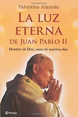La Luz Eterna de Juan Pablo II: Hombre de Dios, Santo de Nuestros Dias = The Eternal Light of John Paul II 9786070705526
