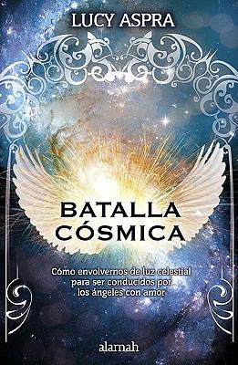 Batalla Cosmica: Como Envolvernos de Luz Celestial Pare Ser Conducidos Por los Angeles Con Amor = Cosmic Battle 9786071103512
