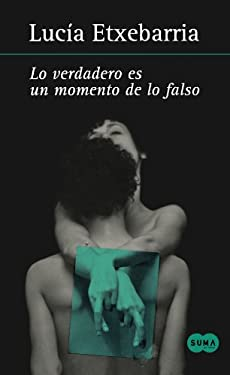 Lo Verdadero Es un Momento de Lo Falso = Truth Is Naught But an Instant of Falsehood 9786071104533