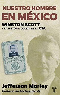 Nuestro Hombre en Mexico: Winston Scott y la Historia Oculta de la CIA = Our Man in Mexico 9786071108883