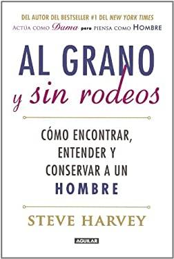 Al Grano y Sin Rodeos: Como Encontrar, Atrapar y Entender A un Hombre = Straight Talk, No Chaser 9786071109866