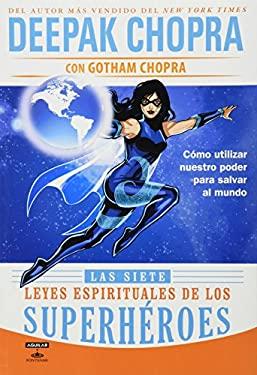 Las Siete Leyes Espirituales de los Superheroes: Como Utilizar Nuestro Poder Para Salvar al Mundo = The Seven Spiritual Laws of Superheroes 9786071114013