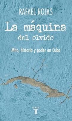 La Maquina del Olvido: Mito, Historia y Poder en Cuba = The Machine of Oblivion 9786071116673