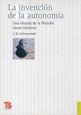 La Invencion de la Autonomia: Una Historia de la Filosofia Moral Moderna = The Invention of Autonomy 9786071601216