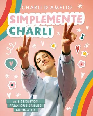 Simplemente Charli: Mis secretos para que brilles siendo tú / Essentially Charli: The Ultimate Guide to Keeping It Real (Spanish Edition)