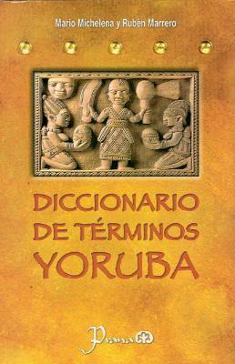 Diccionario de Terminos Yoruba: Pronunciacion, Sinonimias y uso Practico del Idioma Lucumi de la Nacion Yoruba 9786074570588