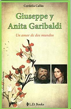 Guiseppe y Anita Garibaldi: Un amor de dos mundos = Guiseppe and Anita Garibaldi 9786074570694