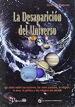 La Desaparicion del Universo: Un Relato Sobre las Ilusiones, las Vidas Pasadas, la Religion, el Sexo, la Politica y los Milagros del Perdon 9786074571257
