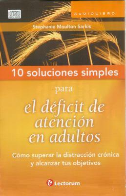 10 Soluciones Simples Para el Deficit de Atencion en Adultos: Como Superar la Distraccion Cronica y Alcanzar Tus Objetivos 9786074571349