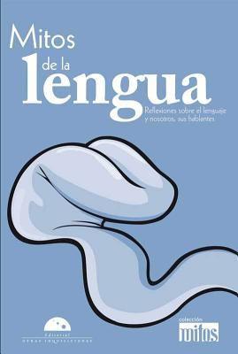 Mitos de la Lengua: Reflexiones Sobre el Lenguaje y Nosotros, Sus Hablantes