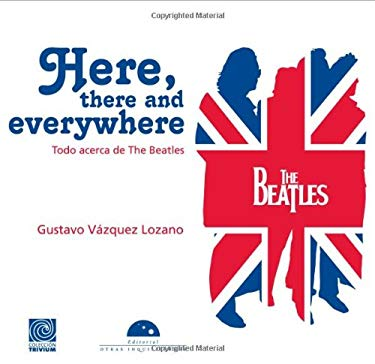 Here, There and Everywhere: Todo Acerca de the Beatles 9786074571752