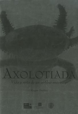 Axolotiada: Vida y Mito de un Anfibio Mexicano 9786071605597