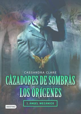 Cazadores de Sombras Los Origenes, 1. Angel Mecanico: Clockword Angel (the Infernal Devices Series # 1) 9786070706028