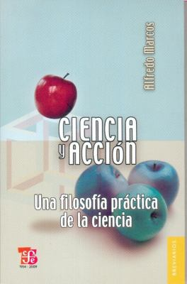 Ciencia y Accion. Una Filosofia Prctica de La Ciencia 9786071601667