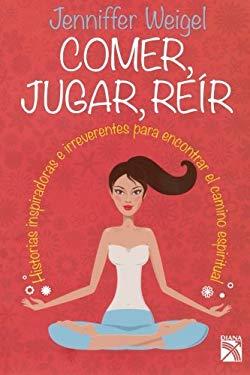 Comer, Jugar, Reir: Historias Inspiradoras E Irreverentes Para Encontrar el Camino Espiritual 9786070709111