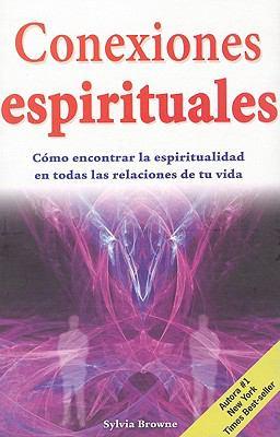 Conexiones Espirituales: Como Encontrar la Espiritualidad en Todas las Relaciones de Tu Vida = Spiritual Connections 9786074151831