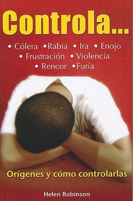 Controla...: Colera, Rabia, Ira, Enojo, Frustracion, Violencia, Rencor, Furia... = Rage... 9786074151329