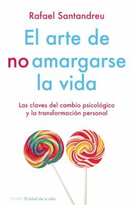 El Arte de No Amargarse la Vida: Las Claves del Cambio Psicologico y la Transformacion Personal 9786079202033