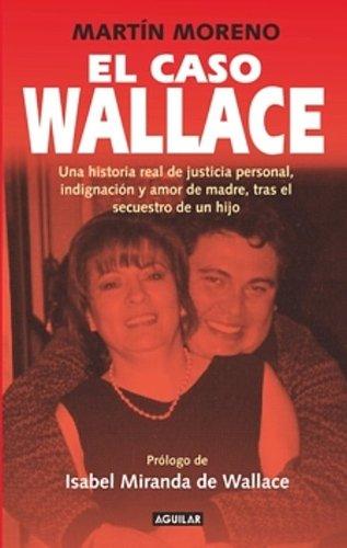 El Caso Wallace: Una Historia Real de Justicia Personal, Indignacion y Amor de Madre, Tras el Secuestro de un Hijo 9786071105066