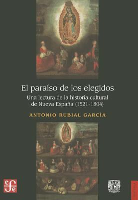 El Paraiso de los Elegidos: Una Lectura de la Historia Cultural de Nueva Espana (1521-1804) 9786070215643