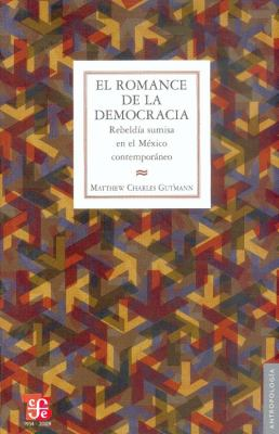 El Romance de la Democracia.: Rebeldia Sumisa en el Mexico Contemporaneo = The Romance of Democracy 9786071600288