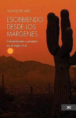Escribiendo Desde Los Margenes. Colonialismo y Jesuitas En El Siglo XVIII 9786070300554
