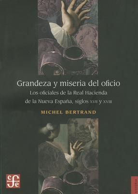 Grandeza y Miseria del Oficio: Los Oficiales de la Real Hacienda de la Nueva Espana, Siglos XVII y XVIII 9786071605405