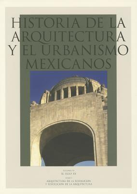 Historia de La Arquitectura y El Urbanismo Mexicanos. Vol. IV. El Siglo XX, Tomo I. Arquitectura de La Revolucion y Revolucion de La Arquitectura 9786071601162