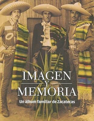 Imagen y Memoria: Un Album Familiar de Zacatecas = Image and Memory 9786071603128