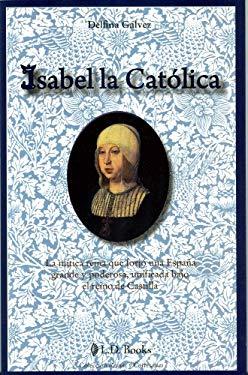 Isabel la Catolica: La Mitica Reina Que Forjo una Espana Grande y Poderosa, Unificada Bajo el Reino de Castilla 9786074571196