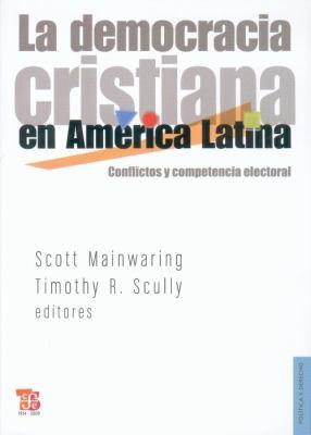 La Democracia Cristiana en America Latina: Conflictos y Competencia Electoral = Christian Democracy in Latin America 9786071601711