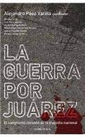La Guerra Por Juarez: El Sangriento Corazon de la Tragedia Nacional = The War for Juarez 9786070702907