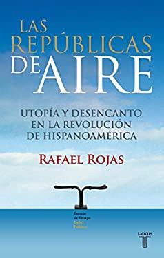 Las Republicas de Aire: Utopia y Desencanto en la Revolucion de Hispanoamerica 9786071103666